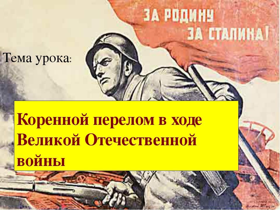 Тема урока: Коренной перелом в ходе Великой Отечественной войны