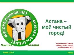 Пересыпкина Дарья Ученица 2 «В» класса Школа-лицей №27 Астана – мой чистый го