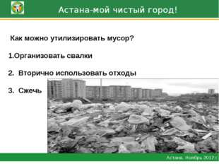 Астана-мой чистый город! Астана. Ноябрь 2012 г. Как можно утилизировать мусо