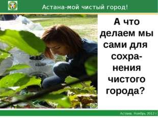 Астана-мой чистый город! Астана. Ноябрь 2012 г. А что делаем мы сами для сох
