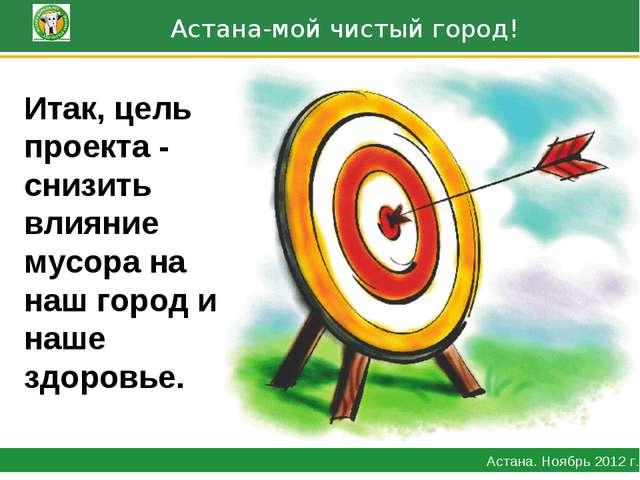 Астана-мой чистый город! Астана. Ноябрь 2012 г. Итак, цель проекта - снизить...