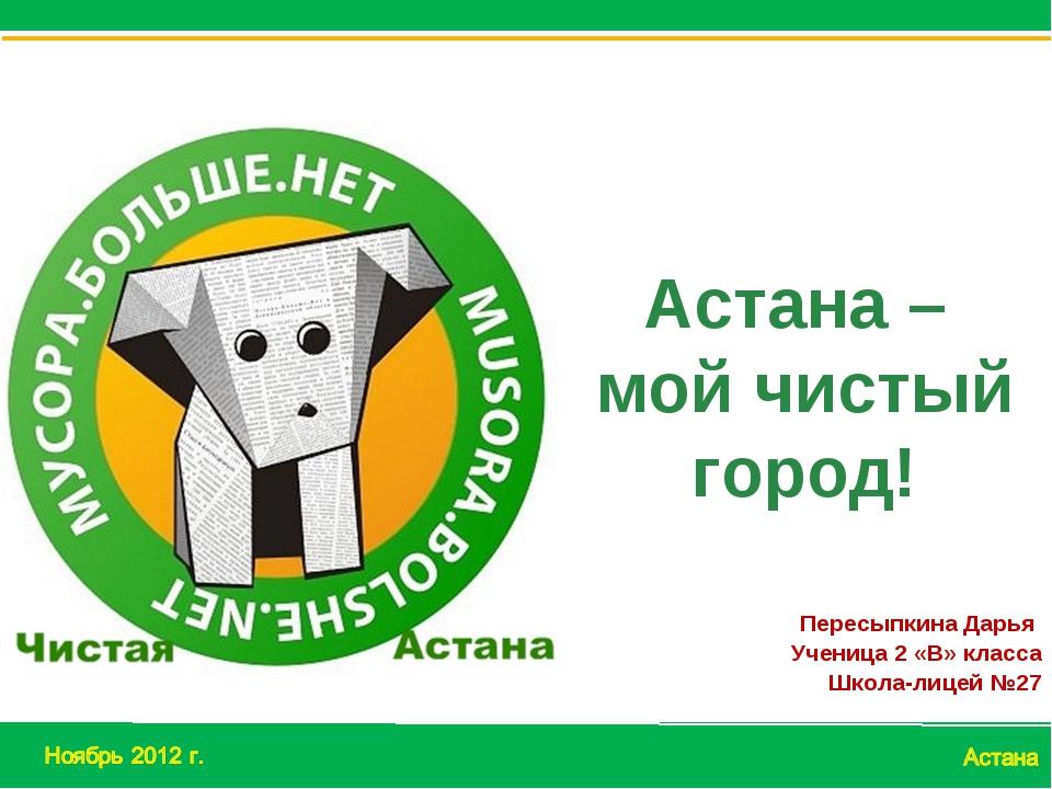 Пересыпкина Дарья Ученица 2 «В» класса Школа-лицей №27 Астана – мой чистый го...