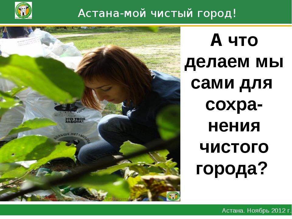 Астана-мой чистый город! Астана. Ноябрь 2012 г. А что делаем мы сами для сох...