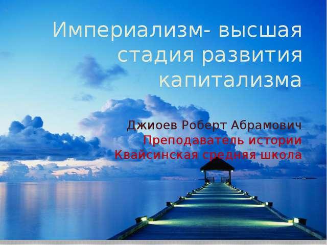 Империализм- высшая стадия развития капитализма Джиоев Роберт Абрамович Препо...