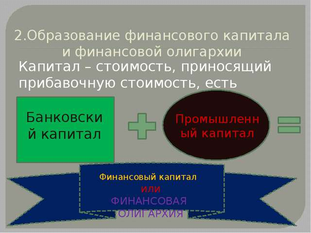 2.Образование финансового капитала и финансовой олигархии Капитал – стоимость...