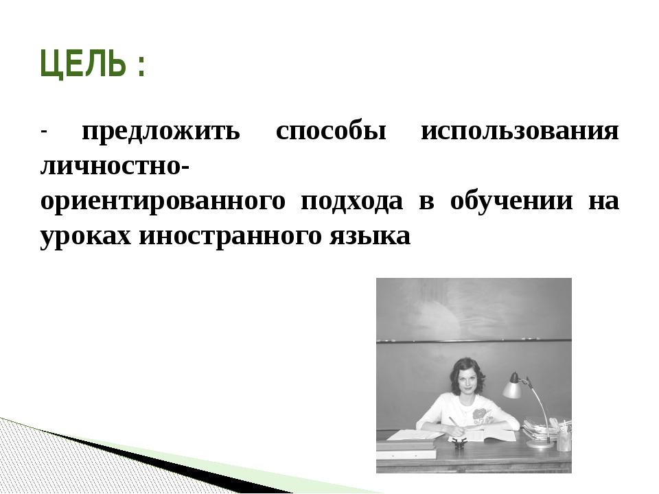 - предложить способы использования личностно- ориентированного подхода в обуч...