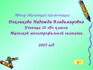Автор обучающей презентации Дохликова Надежда Владимировна Ученица 10 «Б» кла