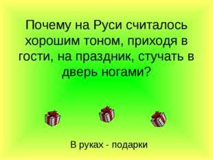 Почему на Руси считалось хорошим тоном, приходя в гости, на праздник, стучать