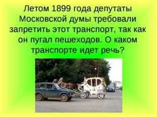 Летом 1899 года депутаты Московской думы требовали запретить этот транспорт,