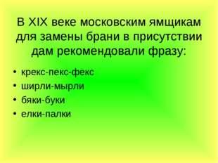 В XIX веке московским ямщикам для замены брани в присутствии дам рекомендовал