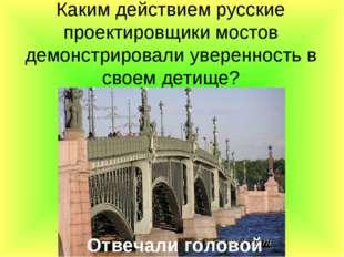 Каким действием русские проектировщики мостов демонстрировали уверенность в с