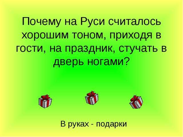 Почему на Руси считалось хорошим тоном, приходя в гости, на праздник, стучать...