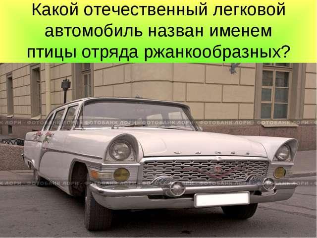 Какой отечественный легковой автомобиль назван именем птицы отряда ржанкообра...