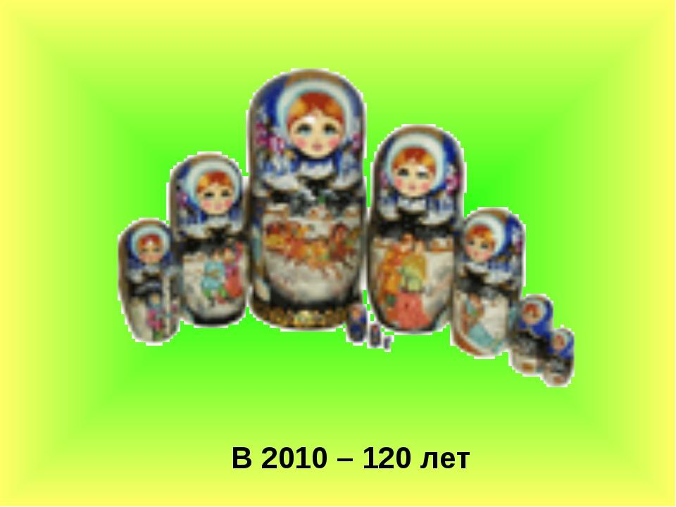 В 2010 – 120 лет