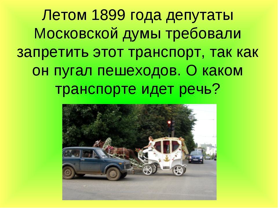 Летом 1899 года депутаты Московской думы требовали запретить этот транспорт,...