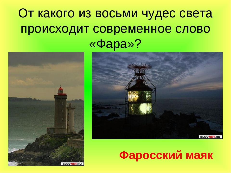 От какого из восьми чудес света происходит современное слово «Фара»? Фаросски...