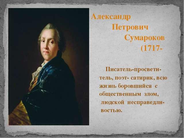 Александр Петрович Сумароков (1717-1777) Писатель-просвети- тель, поэт- сати...