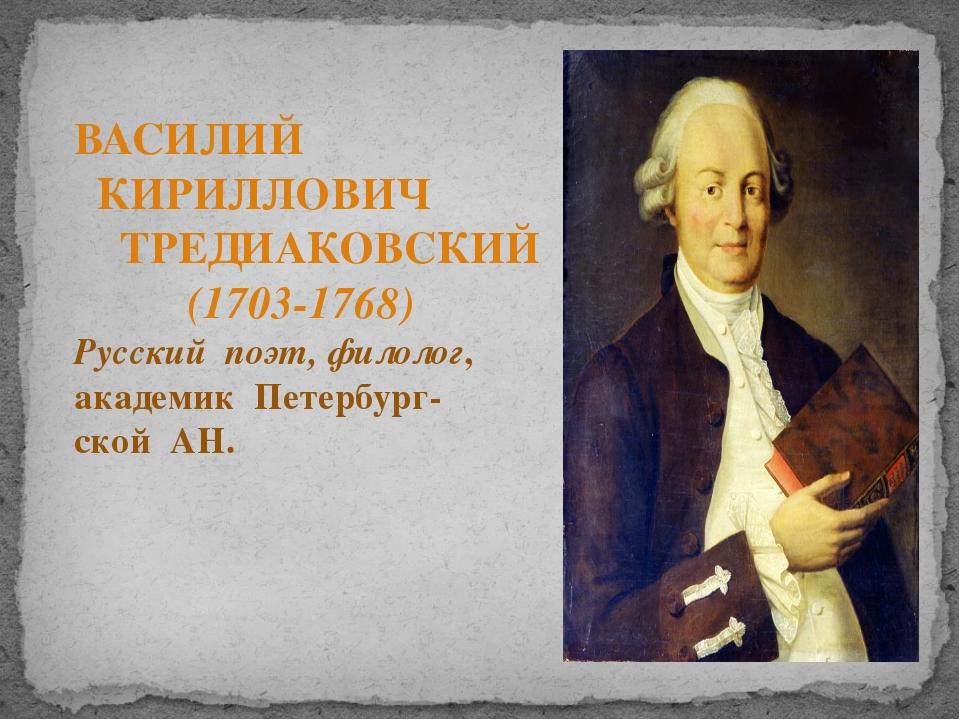 ВАСИЛИЙ КИРИЛЛОВИЧ ТРЕДИАКОВСКИЙ (1703-1768) Русский поэт, филолог, академик...