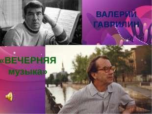 ВАЛЕРИЙ ГАВРИЛИН «ВЕЧЕРНЯЯ музыка»