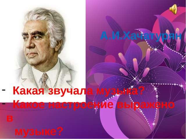 А.И.Хачатурян Какая звучала музыка? Какое настроение выражено в музыке? Что о...