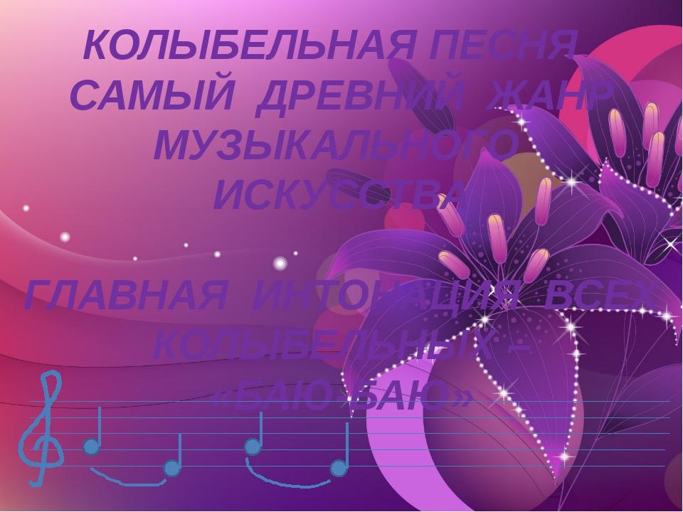 КОЛЫБЕЛЬНАЯ ПЕСНЯ САМЫЙ ДРЕВНИЙ ЖАНР МУЗЫКАЛЬНОГО ИСКУССТВА ГЛАВНАЯ ИНТОНАЦИЯ...