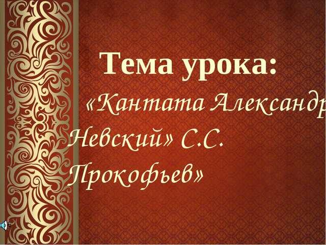Тема урока: «Кантата Александр Невский» С.С. Прокофьев»