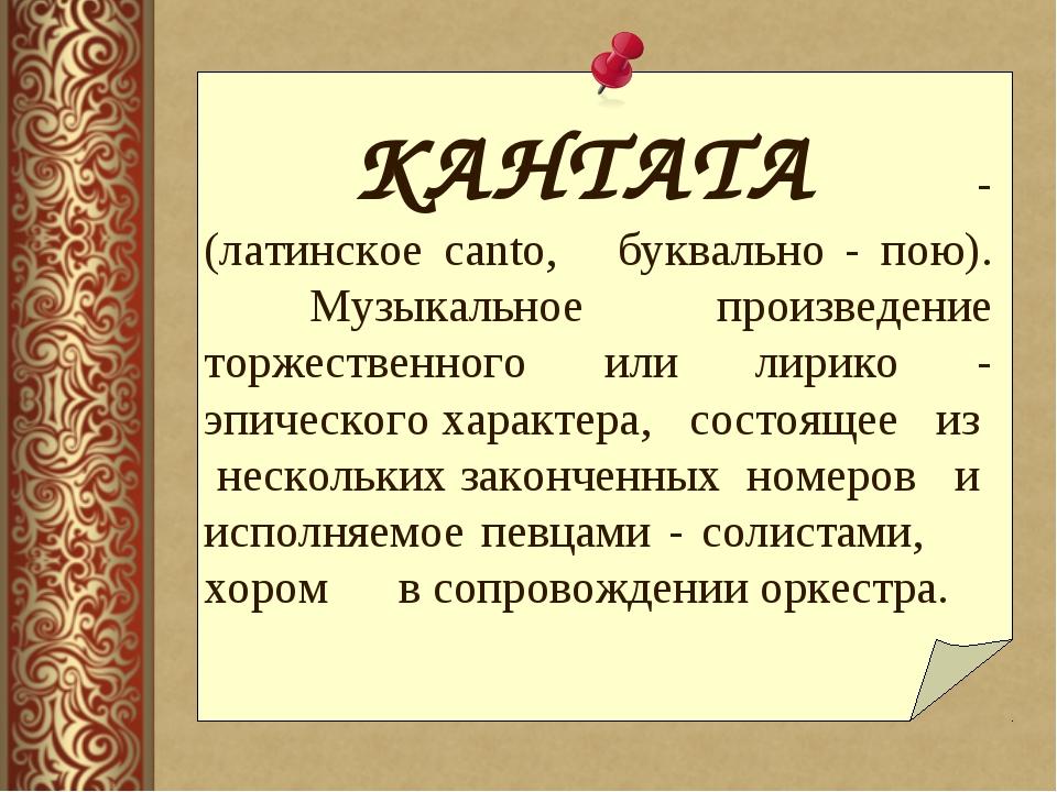 КАНТАТА - (латинское canto, буквально - пою). Музыкальное произведение тор...