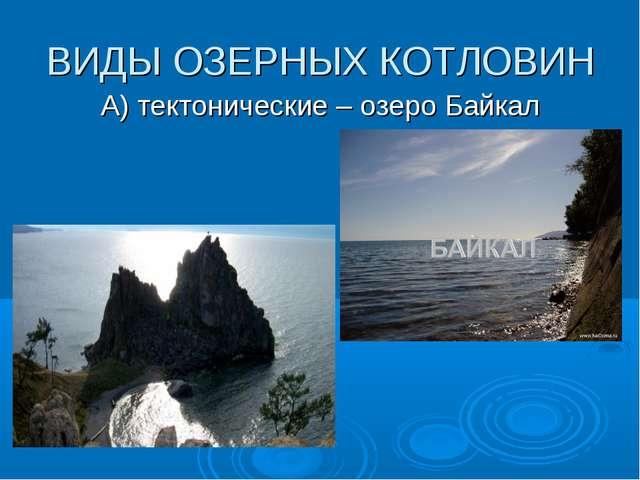 ВИДЫ ОЗЕРНЫХ КОТЛОВИН А) тектонические – озеро Байкал