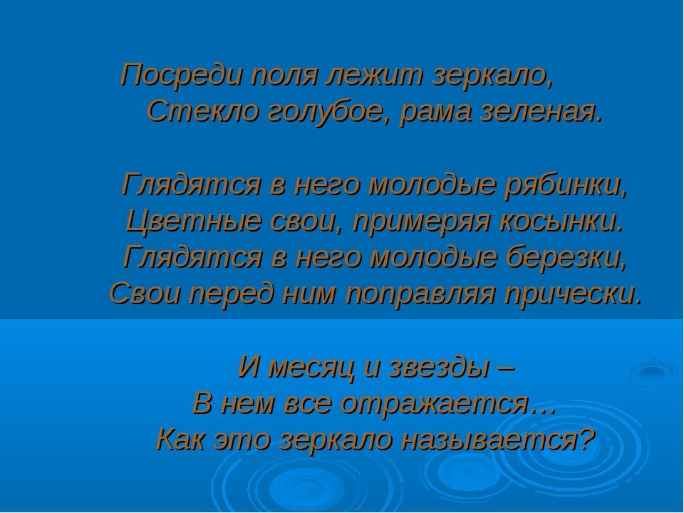 Посреди поля лежит зеркало, Стекло голубое, рама зеленая. Глядятся в него мол...