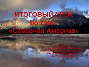 ИТОГОВЫЙ УРОК по теме «Северная Америка» Подготовил: Тришкина Татьяна Петровн