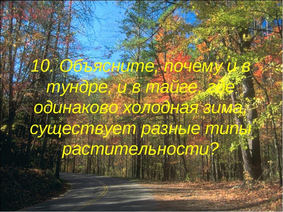 10. Объясните, почему и в тундре, и в тайге, где одинаково холодная зима, сущ...