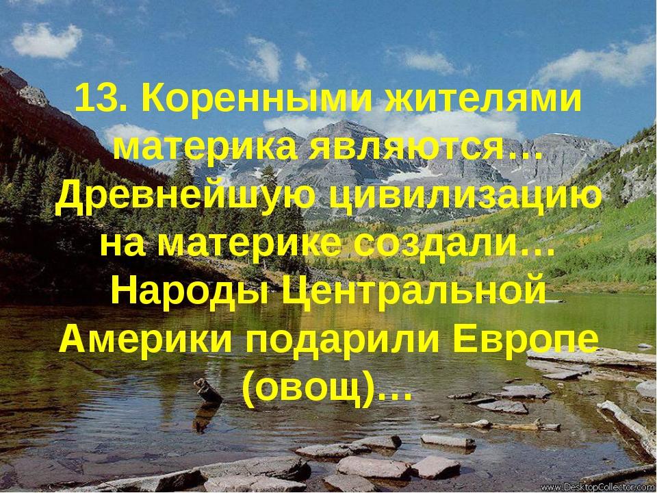 13. Коренными жителями материка являются… Древнейшую цивилизацию на материке...