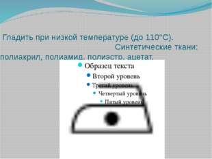 Гладить при низкой температуре (до 110°С).