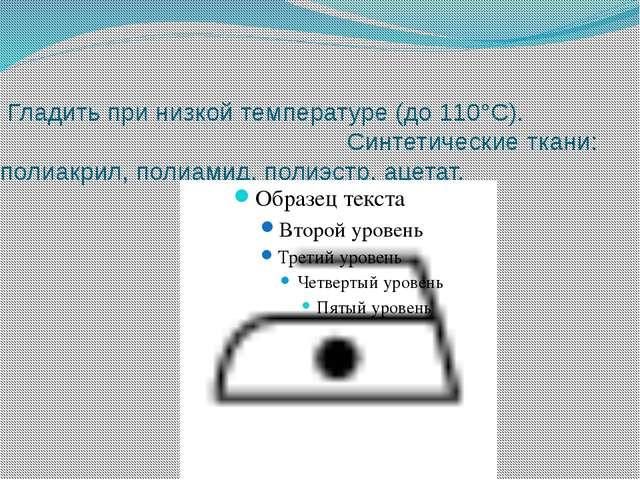 Гладить при низкой температуре (до 110°С).                 ...