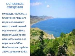 ОСНОВНЫЕ СВЕДЕНИЯ Площадь 422000кв.км. Очертания Чёрного моря напоминают овал