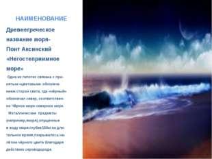 НАИМЕНОВАНИЕ Древнегреческое название моря- Понт Аксинский «Негостеприимное м