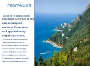 ГЕОГРАФИЯ Берега Чёрного моря изрезаны мало и, в основ- ном, в северной его ч