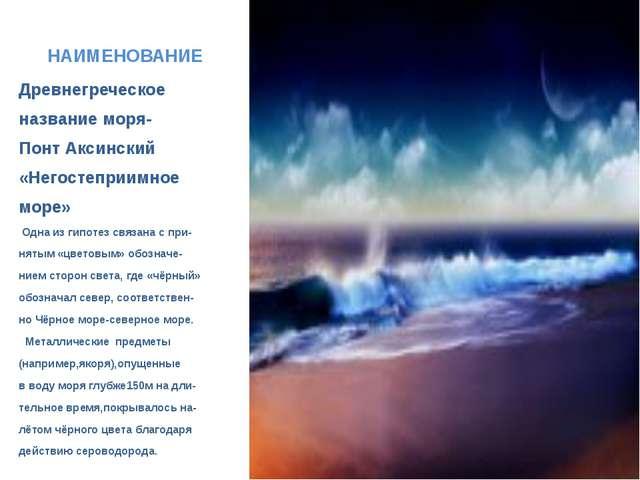 НАИМЕНОВАНИЕ Древнегреческое название моря- Понт Аксинский «Негостеприимное м...