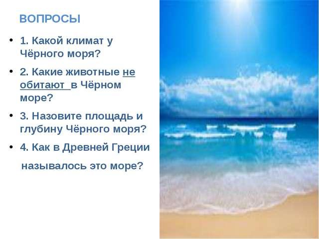 ВОПРОСЫ 1. Какой климат у Чёрного моря? 2. Какие животные не обитают в Чёрном...