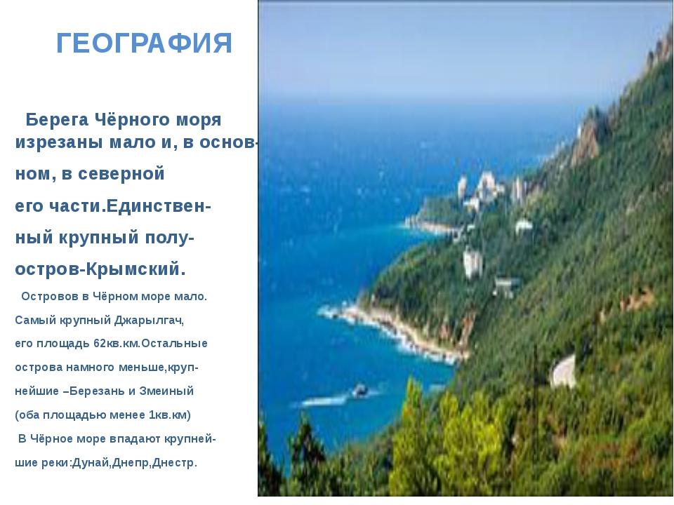 ГЕОГРАФИЯ Берега Чёрного моря изрезаны мало и, в основ- ном, в северной его ч...