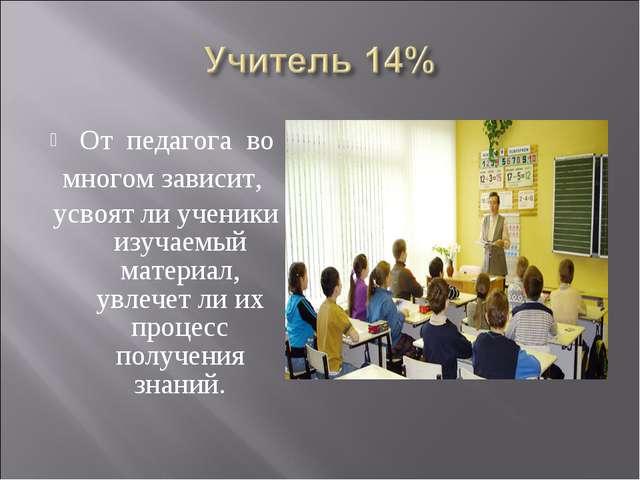 От педагога во многом зависит, усвоят ли ученики изучаемый материал, увлечет...