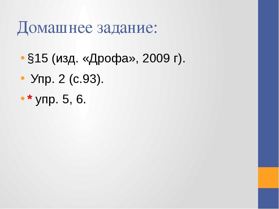 Домашнее задание: §15 (изд. «Дрофа», 2009 г). Упр. 2 (с.93). * упр. 5, 6.