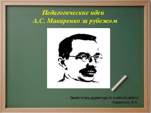 Педагогические идеи А.С. Макаренко за рубежом Заместитель директора по учебно...