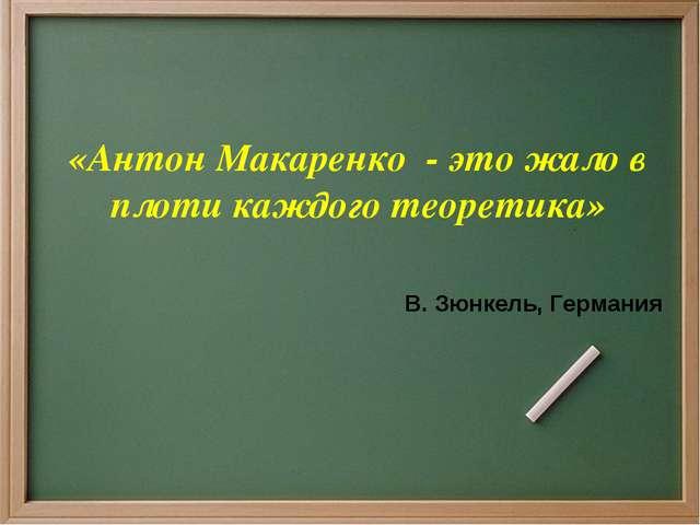 «Антон Макаренко - это жало в плоти каждого теоретика» В. Зюнкель, Германия