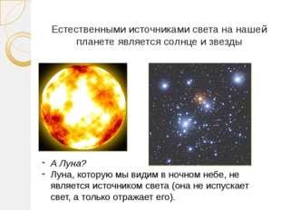 Естественными источниками света на нашей планете является солнце и звезды А Л