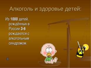 Алкоголь и здоровье детей: Из 1000 детей, рождённых в России 3-6 рождаются с