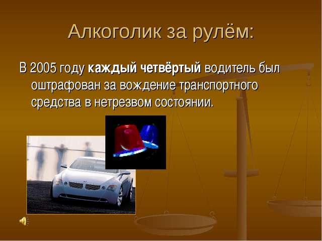 Алкоголик за рулём: В 2005 году каждый четвёртый водитель был оштрафован за в...