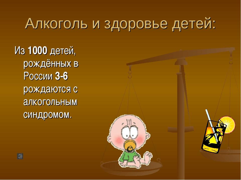 Алкоголь и здоровье детей: Из 1000 детей, рождённых в России 3-6 рождаются с...