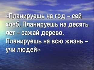 «Планируешь на год – сей хлеб. Планируешь на десять лет – сажай дерево. Плани