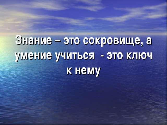 Знание – это сокровище, а умение учиться - это ключ к нему